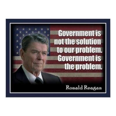 "Reagan said ""government is not the solution to our problem. government is the problem."""