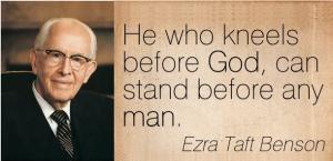 Ezra Taft Benson he who kneels before God can stand before any man.