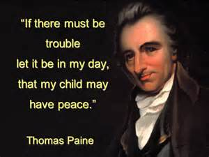 """Thomas Paine """"If there must be trouble, let it be in my day, that my child may have peace."""""""